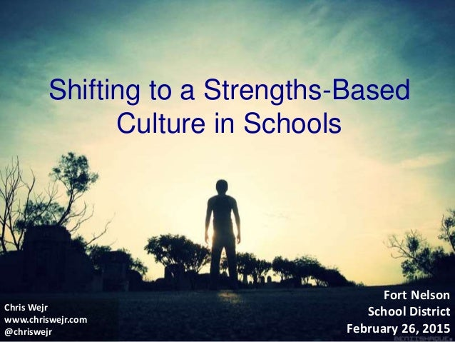 Shifting to a Strengths-Based Culture in Schools Fort Nelson School District February 26, 2015 Chris Wejr www.chriswejr.co...