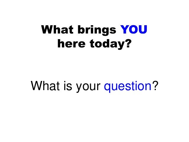 what brings you here today what is your question - Why Are You Here What Brings You Here
