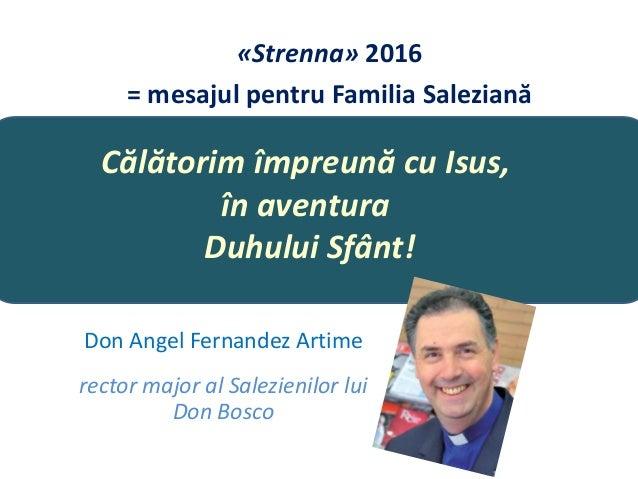 Călătorim împreună cu Isus, în aventura Duhului Sfânt! Don Angel Fernandez Artime rector major al Salezienilor lui Don Bos...