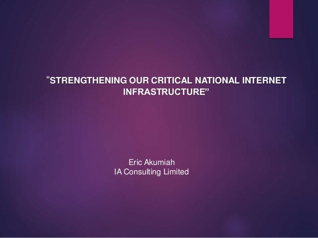 """STRENGTHENING OUR CRITICAL NATIONAL INTERNET INFRASTRUCTURE"" Eric Akumiah IA Consulting Limited"