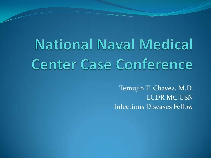 National Naval Medical Center Case Conference<br />Temujin T. Chavez, M.D.<br />LCDR MC USN<br />Infectious Diseases Fello...