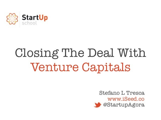 Closing The Deal With   Venture Capitals             Stefano L Tresca                www.iSeed.co              @StartupAgora