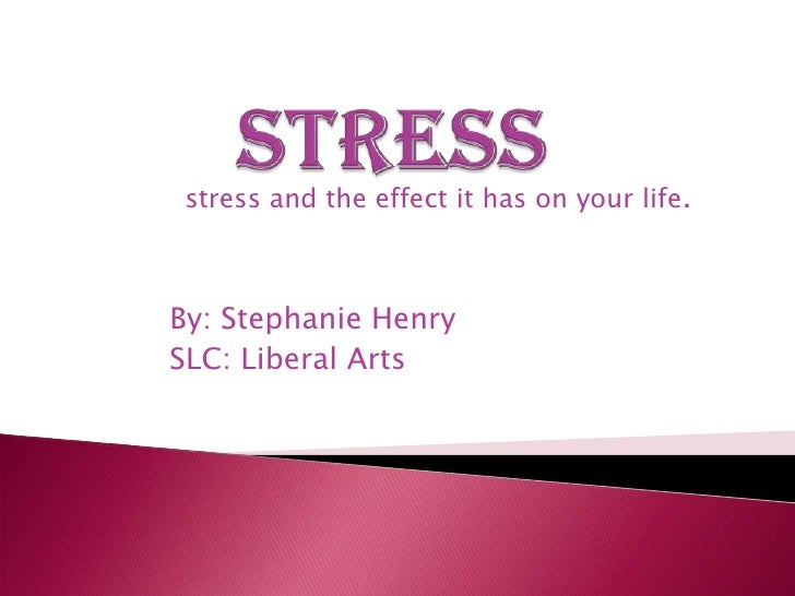 Stress<br />stress and the effect it has on your life.<br />By: Stephanie Henry<br />SLC: Liberal Arts<br />