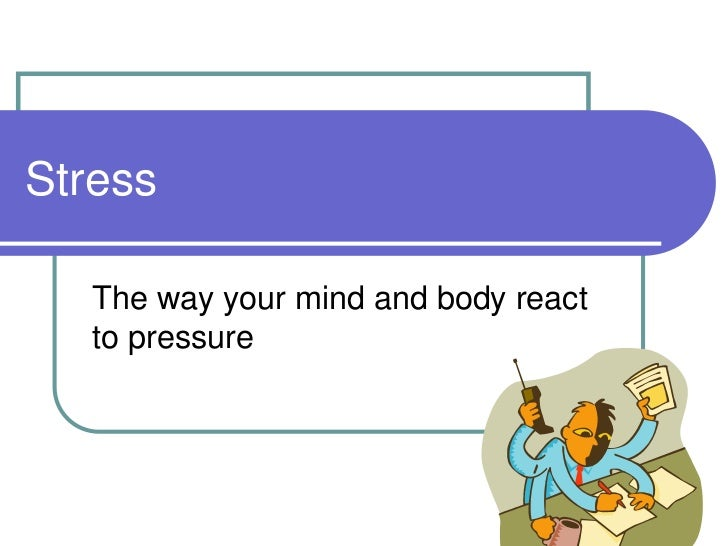Stress   The way your mind and body react   to pressure