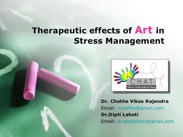 Therapeutic effects of  Art   in Stress Management Dr. Chothe Vikas Rajendra Email:  [email_address] Dr.Dipti Lahoti Email...