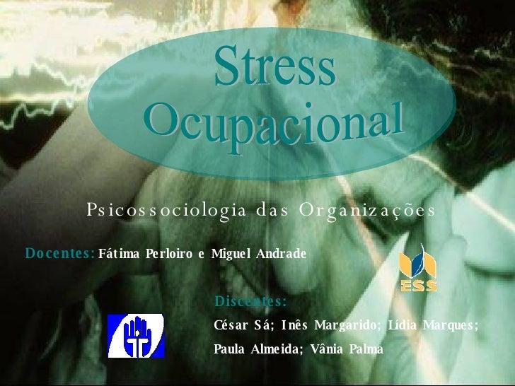 Psicossociologia das Organizações Stress Ocupacional Docentes:   Fátima Perloiro e Miguel Andrade César Sá; Inês Margarido...
