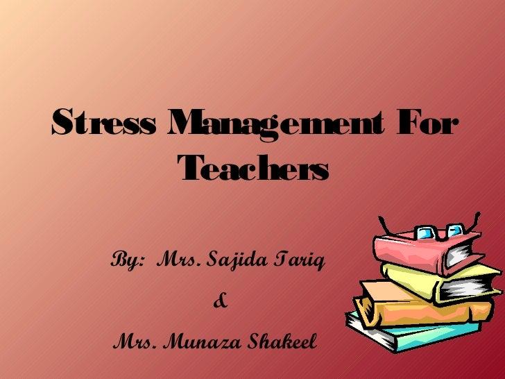 Stress Management For       Teachers   By: Mrs. Sajida Tariq             &   Mrs. Munaza Shakeel