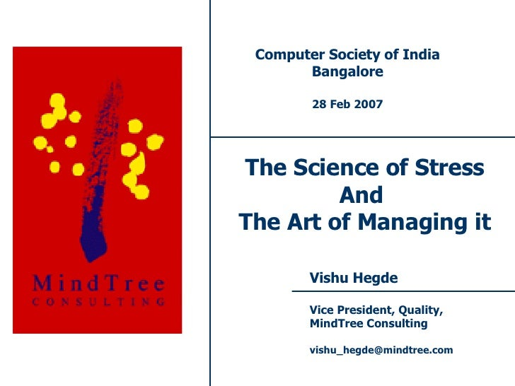 The Science of Stress And  The Art of Managing it Vishu Hegde Vice President, Quality, MindTree Consulting [email_address]...