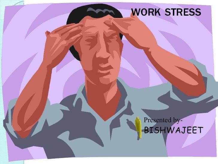 WORK'S STRESS Presented by- BISHWAJEET WORK STRESS