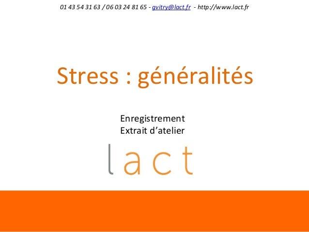 01 43 54 31 63 / 06 03 24 81 65 - gvitry@lact.fr - http://www.lact.fr  Stress : généralités Enregistrement Extrait d'ateli...