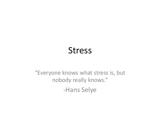 "Stress ""Everyone knows what stress is, but nobody really knows.""  -Hans Selye"