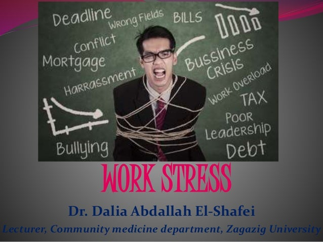 Dr. Dalia Abdallah El-Shafei Lecturer, Community medicine department, Zagazig University WORK STRESS