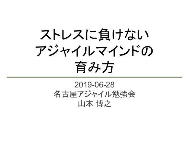 ストレスに負けない アジャイルマインドの 育み方 2019-06-28 名古屋アジャイル勉強会 山本 博之