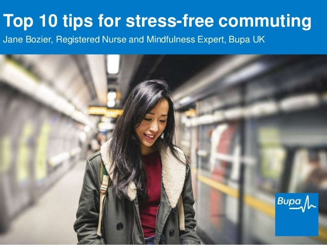 Top 10 tips for stress-free commuting Jane Bozier, Registered Nurse and Mindfulness Expert, Bupa UK
