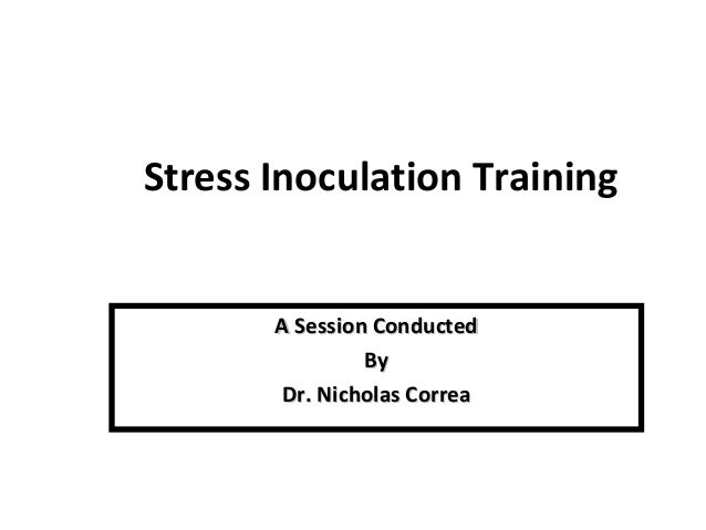 Stress Inoculation Training A Session ConductedA Session Conducted ByBy Dr. Nicholas CorreaDr. Nicholas Correa