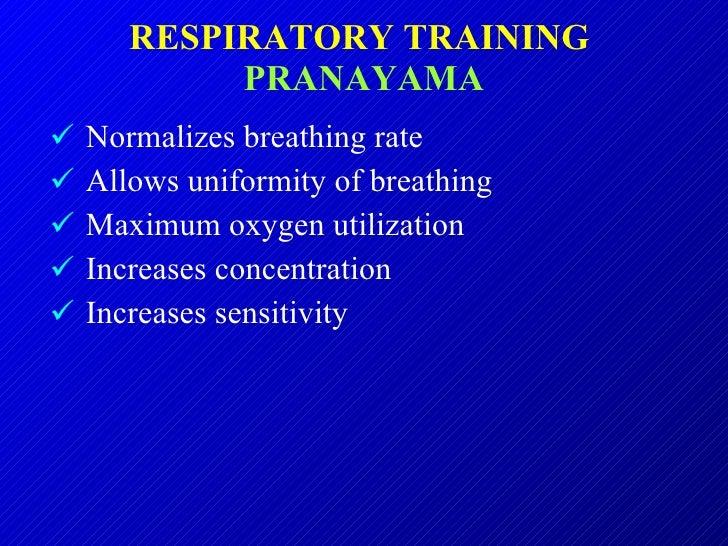 RESPIRATORY TRAINING  PRANAYAMA <ul><li>Normalizes breathing rate  </li></ul><ul><li>Allows uniformity of breathing </li><...