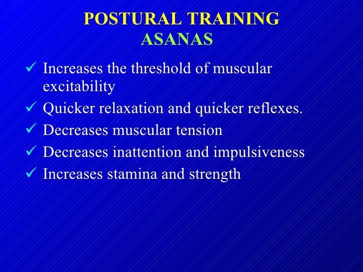 POSTURAL TRAINING ASANAS   <ul><li>Increases the threshold of muscular excitability </li></ul><ul><li>Quicker relaxation a...
