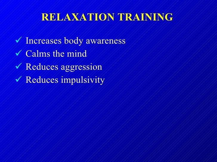 RELAXATION TRAINING  <ul><li>Increases body awareness </li></ul><ul><li>Calms the mind </li></ul><ul><li>Reduces aggressio...