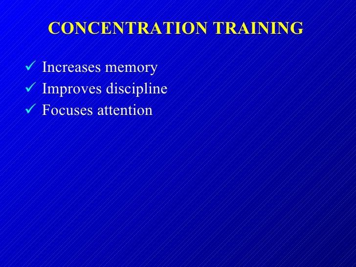 CONCENTRATION TRAINING  <ul><li>Increases memory </li></ul><ul><li>Improves discipline </li></ul><ul><li>Focuses attention...