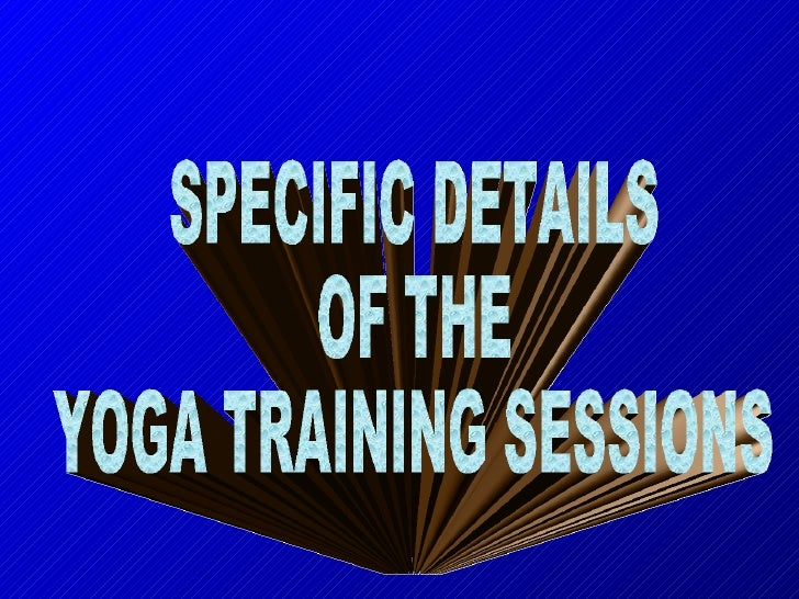 SPECIFIC DETAILS  OF THE  YOGA TRAINING SESSIONS