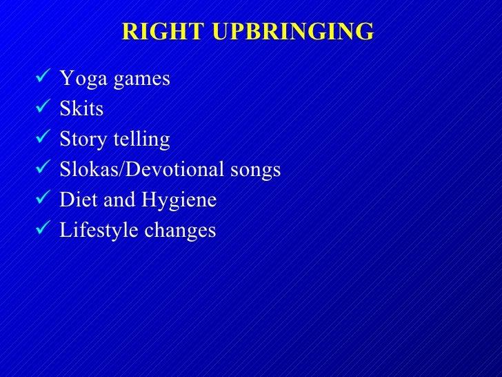RIGHT UPBRINGING  <ul><li>Yoga games </li></ul><ul><li>Skits </li></ul><ul><li>Story telling </li></ul><ul><li>Slokas/Devo...