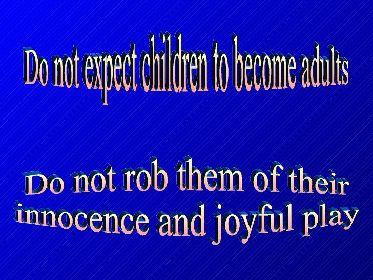 Do not expect children to become adults Do not rob them of their  innocence and joyful play