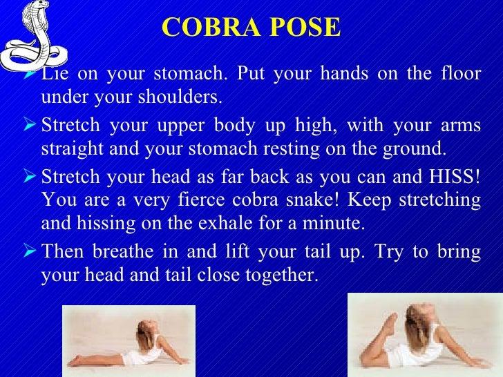 COBRA POSE <ul><li>Lie on your stomach. Put your hands on the floor under your shoulders. </li></ul><ul><li>Stretch your u...