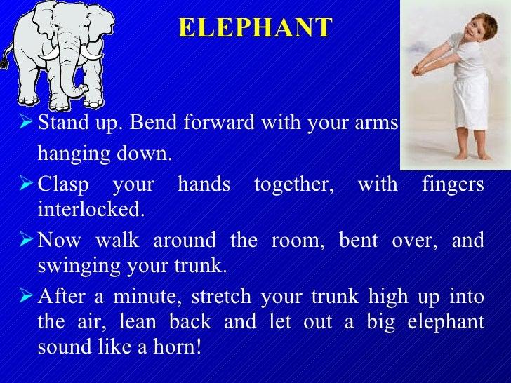 ELEPHANT <ul><li>Stand up. Bend forward with your arms  </li></ul><ul><li>hanging down.  </li></ul><ul><li>Clasp your hand...