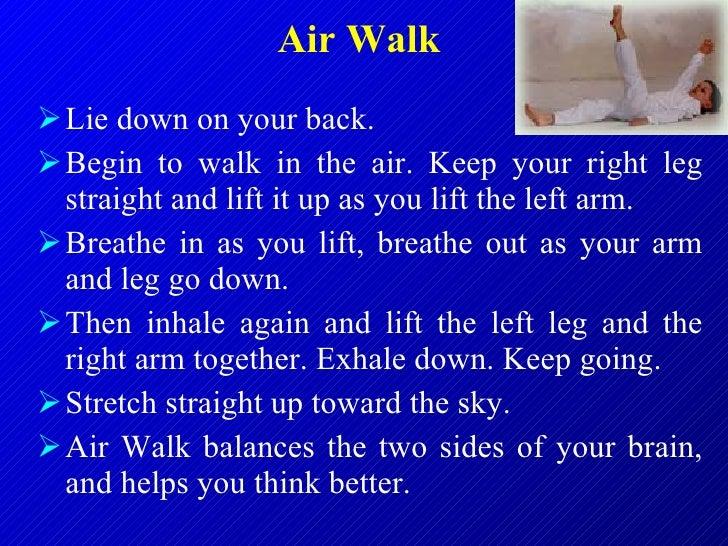Air Walk   <ul><li>Lie down on your back.  </li></ul><ul><li>Begin to walk in the air. Keep your right leg straight and li...