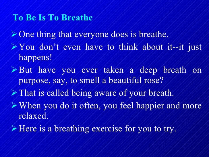 To Be Is To Breathe   <ul><li>One thing that everyone does is breathe.  </li></ul><ul><li>You don't even have to think abo...