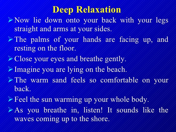 Deep Relaxation   <ul><li>Now lie down onto your back with your legs straight and arms at your sides.  </li></ul><ul><li>T...