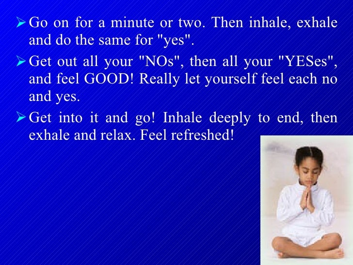 <ul><li>Go on for a minute or two. Then inhale, exhale and do the same for &quot;yes&quot;.  </li></ul><ul><li>Get out all...