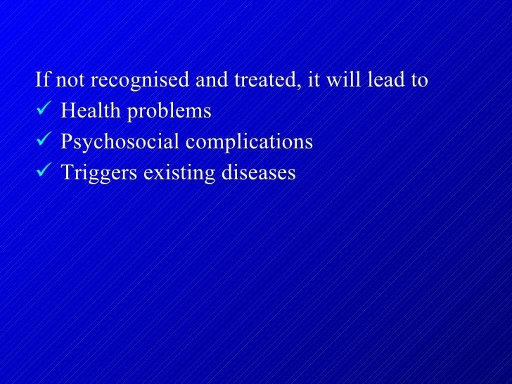 <ul><li>If not recognised and treated, it will lead to </li></ul><ul><li>Health problems </li></ul><ul><li>Psychosocial co...