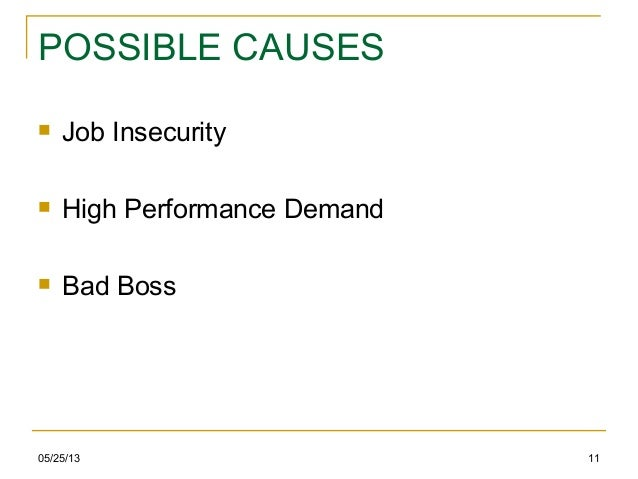 05/25/13 11POSSIBLE CAUSES Job Insecurity High Performance Demand Bad Boss