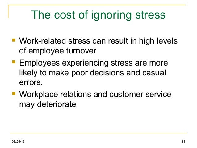 05/25/13 18The cost of ignoring stress Work-related stress can result in high levelsof employee turnover. Employees expe...