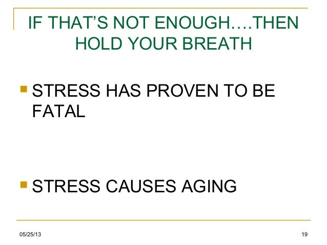 05/25/13 19IF THAT'S NOT ENOUGH….THENHOLD YOUR BREATH STRESS HAS PROVEN TO BEFATAL STRESS CAUSES AGING