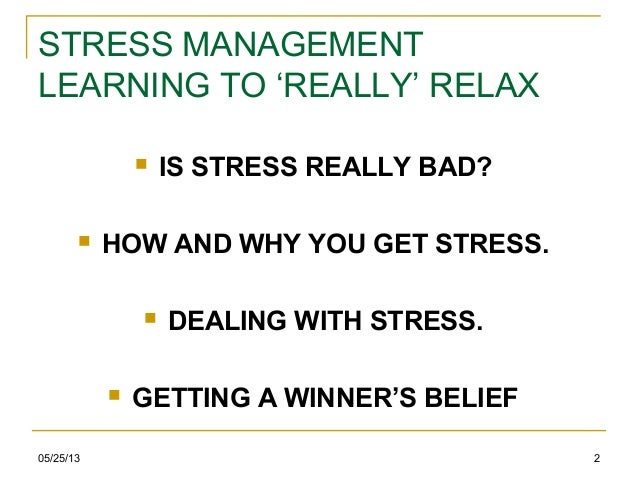 05/25/13 2STRESS MANAGEMENTLEARNING TO 'REALLY' RELAX IS STRESS REALLY BAD? HOW AND WHY YOU GET STRESS. DEALING WITH ST...