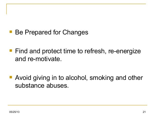 05/25/13 21 Be Prepared for Changes Find and protect time to refresh, re-energizeand re-motivate. Avoid giving in to al...
