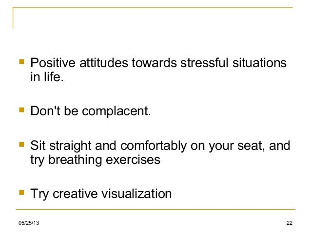 05/25/13 22 Positive attitudes towards stressful situationsin life. Dont be complacent. Sit straight and comfortably on...
