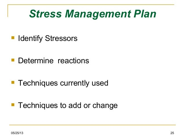 05/25/13 25Stress Management Plan Identify Stressors Determine reactions Techniques currently used Techniques to add o...