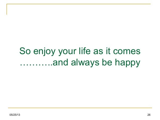 So enjoy your life as it comes………..and always be happy05/25/13 26