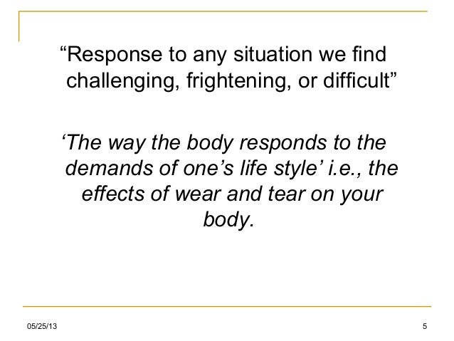 """05/25/13 5""""Response to any situation we findchallenging, frightening, or difficult""""'The way the body responds to thedemand..."""