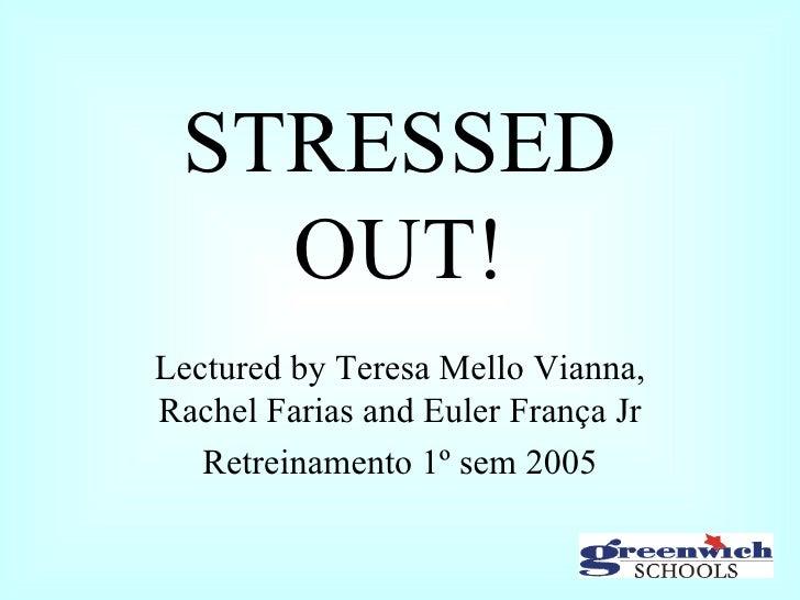 STRESSED OUT! Lectured by Teresa Mello Vianna, Rachel Farias and Euler França Jr Retreinamento 1º sem 2005