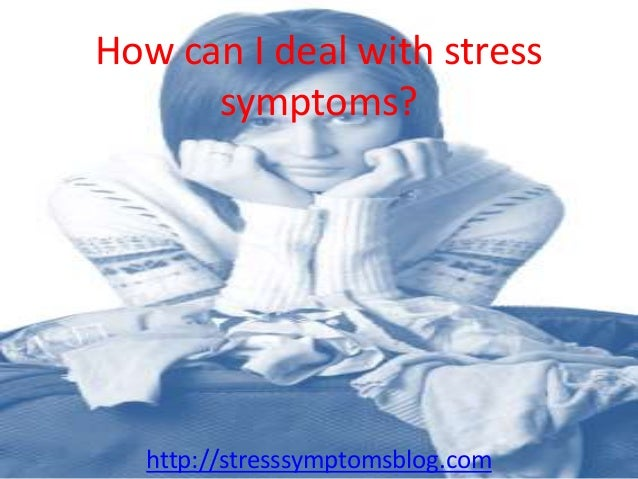 How can I deal with stress symptoms? http://stresssymptomsblog.com