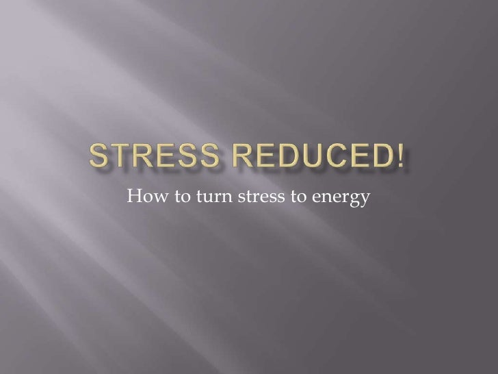 Stress Reduced!<br />How to turn stress to energy<br />