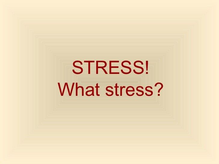 STRESS!What stress?
