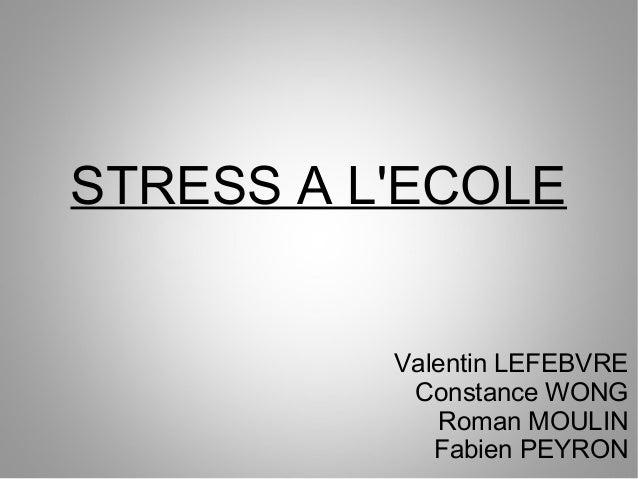 STRESS A L'ECOLE Valentin LEFEBVRE Constance WONG Roman MOULIN Fabien PEYRON