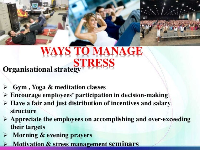 WAYS TO MANAGE STRESSOrganisational strategy  Gym , Yoga & meditation classes  Encourage employees' participation in dec...
