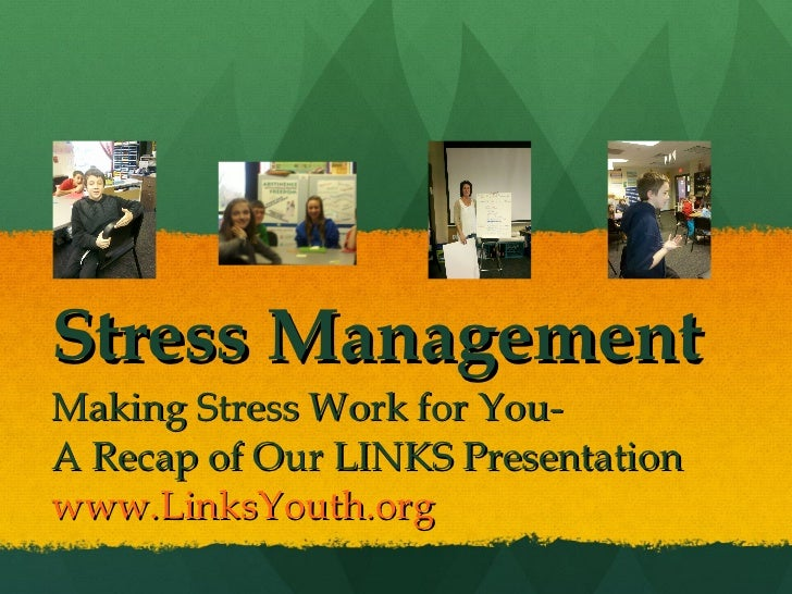 Stress Management Making Stress Work for You- A Recap of Our LINKS Presentation www.LinksYouth.org