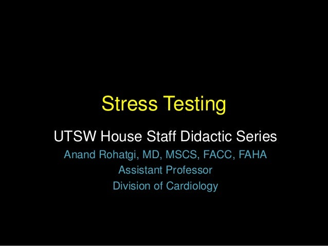 Stress Testing  UTSW House Staff Didactic Series  Anand Rohatgi, MD, MSCS, FACC, FAHA  Assistant Professor  Division of Ca...